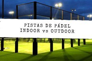 Pistas de pádel Indoor vs Outdoor